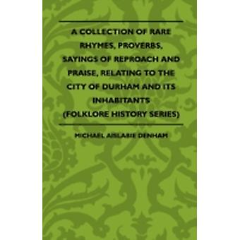 A Collection Of Rare Rhymes Proverbs Sayings Of Reproach And Praise Relating To The City Of Durham And Its Inhabitants Folklore History Series by Denham & Michael Aislabie