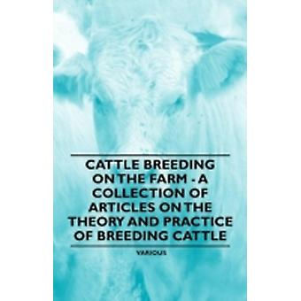 Cattle Breeding on the Farm  A Collection of Articles on the Theory and Practice of Breeding Cattle by Various