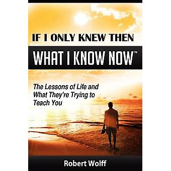 If I Only Knew Then What I Know NowThe Lessons of Life and What Theyre Trying to Teach You by Wolff & Robert
