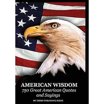 American Wisdom  750 Great American Quotes and Sayings by My Ebook & Publishing House