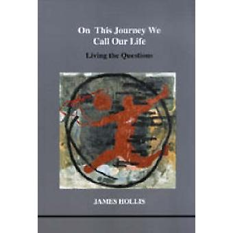 On This Journey We Call Our Life  Living the Questions by James Hollis