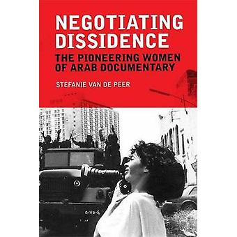 Negotiating Dissidence - The Pioneering Women of Arab Documentary by S