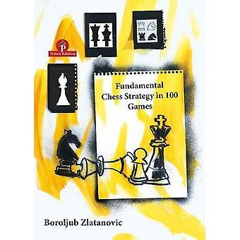 Fundamental Chess Strategy in 100 Games by Boroljub Zlatanovic - 9789