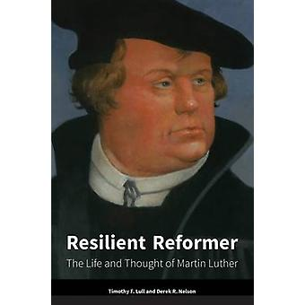 Resilient Reformer - The Life and Thought of Martin Luther by Timothy