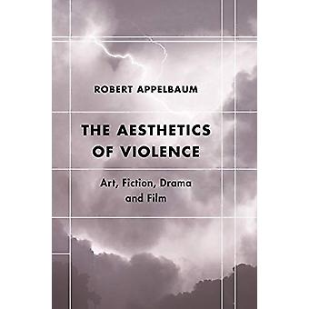 The Aesthetics of Violence - Art - Fiction - Drama and Film by Robert