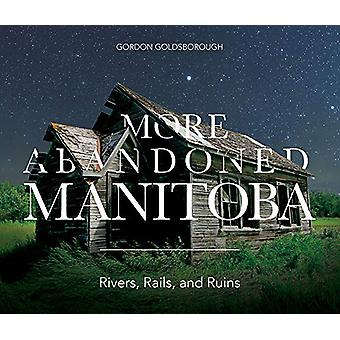 More Abandoned Manitoba - Rivers - Rails and Ruins by Gordon Goldsboro