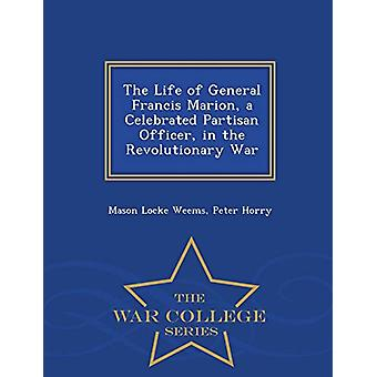 The Life of General Francis Marion - a Celebrated Partisan Officer -