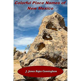 Colorful Place Names of New Mexico by J James Rojas Cunningham - 9781
