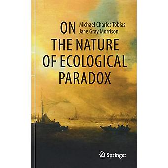 On the Nature of Ecological Paradox by Michael Charles TobiasJane Gray Morrison