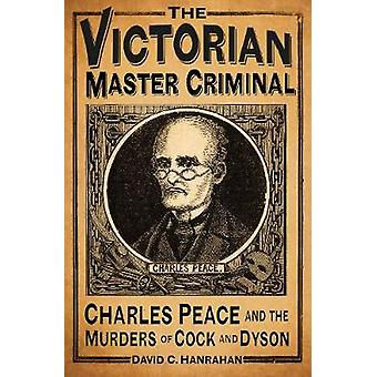 The Victorian Master Criminal  Charles Peace and the Murders of Cock and Dyson by David C Hanrahan