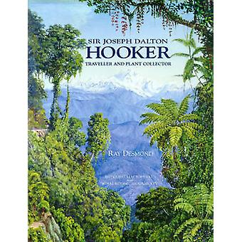 Sir Joseph Dalton Hooker - Traveller and Plant Collector by Ray Desmon