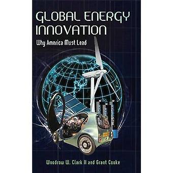 Global Energy Innovation - Why America Must Lead by Woodrow W. Clark -
