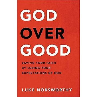 God over Good: Saving Your� Faith by Losing Your Expectations of God