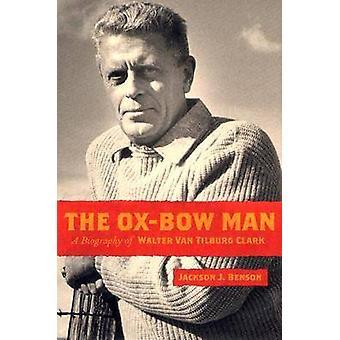 The Ox-bow Man - A Biography of Walter Van Tilburg Clark by Jackson J.