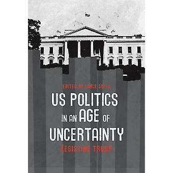 U.S. Politics in an Age of Uncertainty - Resisting Trump by Lance Self