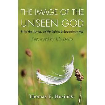 Bilden av den osynliga guden Catholicity vetenskap och vår utveckling förståelse av Gud av Thomas E Hosinski & förord av Ilia Delio