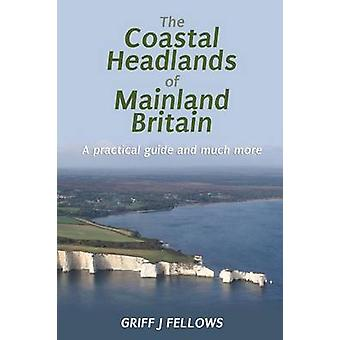 The Coastal Headlands of Mainland Britain A practical guide and much more.... by Fellows & Griff J.