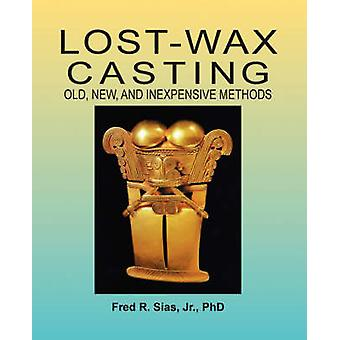 LostWax Casting Old New and Inexpensive Methods by Sias & F. R.