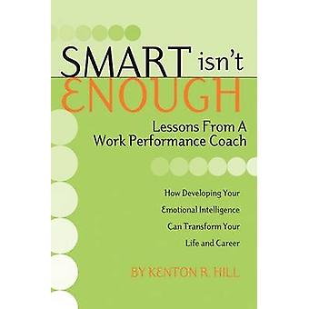 Smart Isnt Enough Lessons from a Work Performance Coach by Hill & Kenton R.
