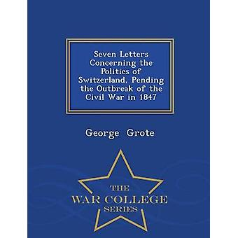 Seven Letters Concerning the Politics of Switzerland Pending the Outbreak of the Civil War in 1847  War College Series by Grote & George