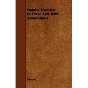 Hamlet Travestie  In Three Acts With Annotations by Johnson