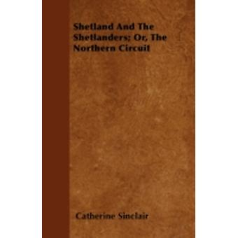 Shetland And The Shetlanders Or The Northern Circuit by Sinclair & Catherine