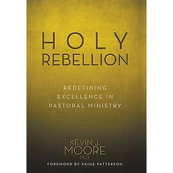 Holy Rebellion Redefining Excellence in Pastoral Ministry by Moore & Ph.D. & Kevin J.