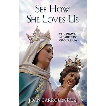 See How She Loves Us 50 Approved Apparitions of Our Lady by Cruz & Joan Carroll