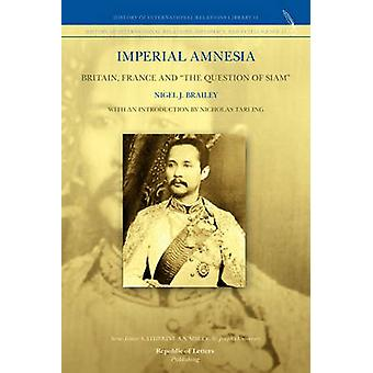 Imperial Amnesia Britain France and the Question of Siam by Brailey & Nigel J.