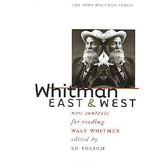 Whitman East and West - New Contexts for Reading Walt Whitman by Ed Fo
