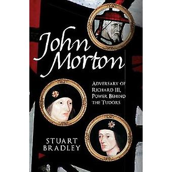 John Morton - Adversary of Richard III - Power Behind the Tudors by St