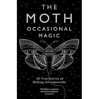 The Moth - Occasional Magic - 50 True Stories of Defying the Impossible