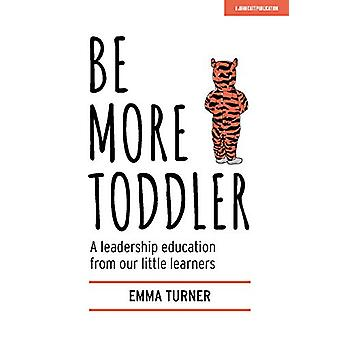 Be More Toddler - A leadership education from our little learners by E