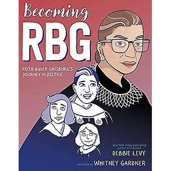 Becoming RBG - Ruth Bader Ginsburg's Journey to Justice by Debbie Levy