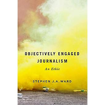 Objectively Engaged Journalism - An Ethic - Volume 78 di Stephen J.A. W