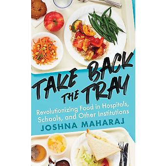 Take Back The Tray  Revolutionizing Food in Hospitals Schools and Other Institutions by Joshna Maharaj