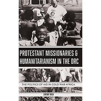 Protestant Missionaries  Humanitarianism in the  The Politics of Aid in Cold War Africa by Rich & Jeremy