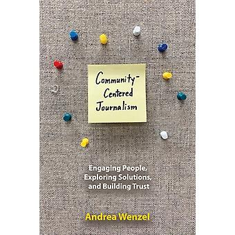 CommunityCentered Journalism  Engaging People Exploring Solutions and Building Trust by Andrea Wenzel