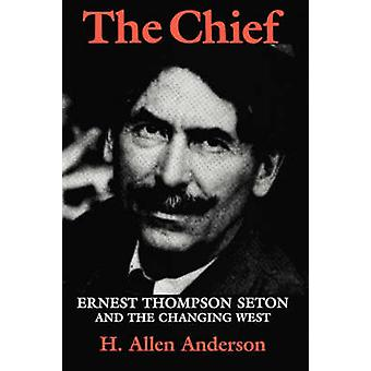 The Chief - Ernest Thompson Seton and the Changing West by Hugh Allen