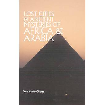 Lost Cities  Ancient Mysteries of Africa and Arabia by David Hatcher David Hatcher Childress Childress