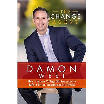 The Change Agent  How a Former College QB Sentenced to Life in Prison Transformed His World by Damon West