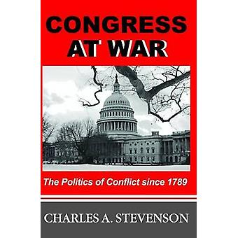 Congress at War - the Politics of Conflict Since 1789 by Charles A. St