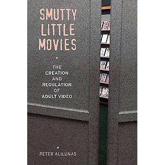 Smutty Little Movies - The Creation and Regulation of Adult Video by P