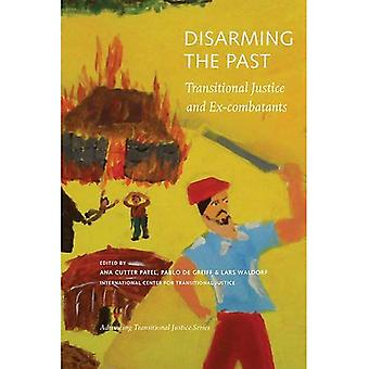 Disarming the Past: Transitional Justice and Ex-Combatants (Advancing Transitional Justice)