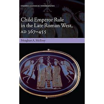 Child Emperor Rule in the Late Roman West AD 367455 by McEvoy & Meaghan A.