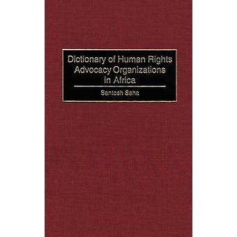 Dictionary of Human Rights Advocacy Organizations in Africa by Saha & Santosh C.