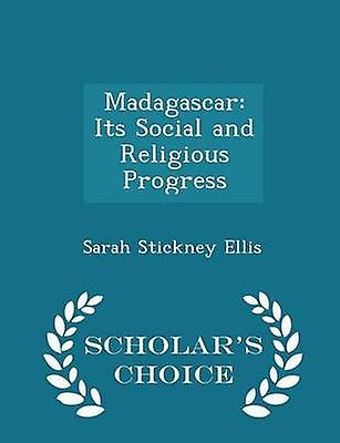 Madagascar Its Social and Religious Progress  Scholars Choice Edition by Ellis & Sarah Stickney