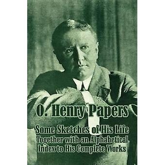 O. Henry Papers Some Sketches of His Life Together with an Alphabetical Index to His Complete Works by Henry & O.