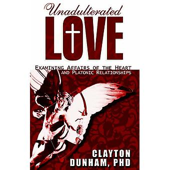 Unadulterated Love  Examining Affairs of the Heart and Platonic Relationships by Dunham PhD & Clayton