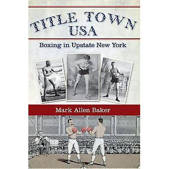 Title Town - USA - Boxing in Upstate New York by Mark Allen Baker - 97